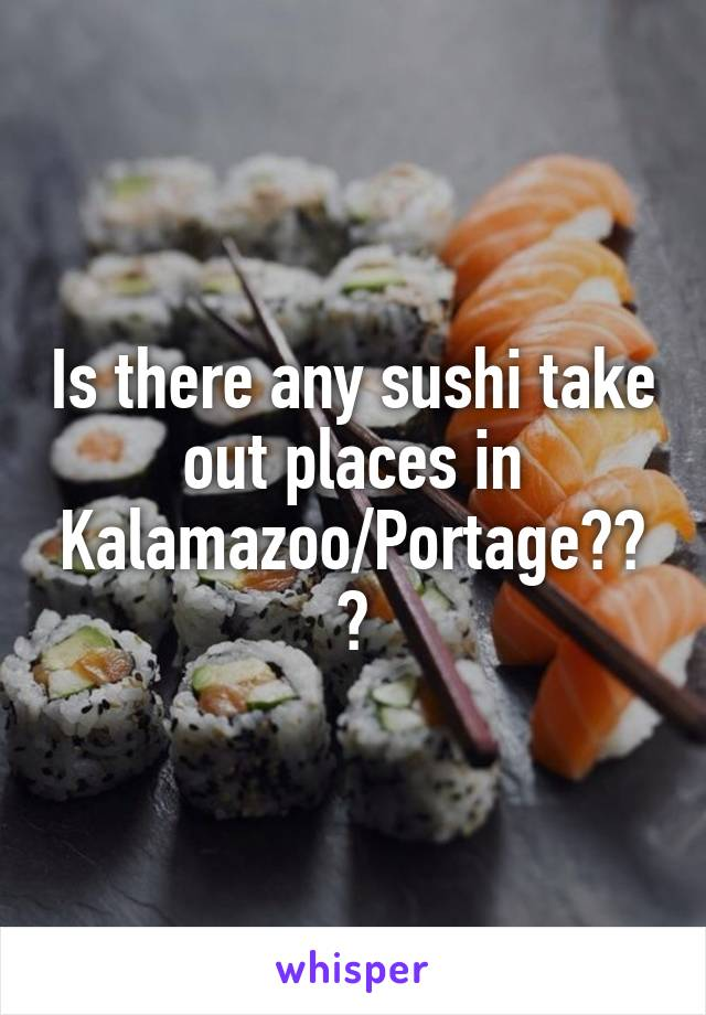 Is there any sushi take out places in Kalamazoo/Portage???