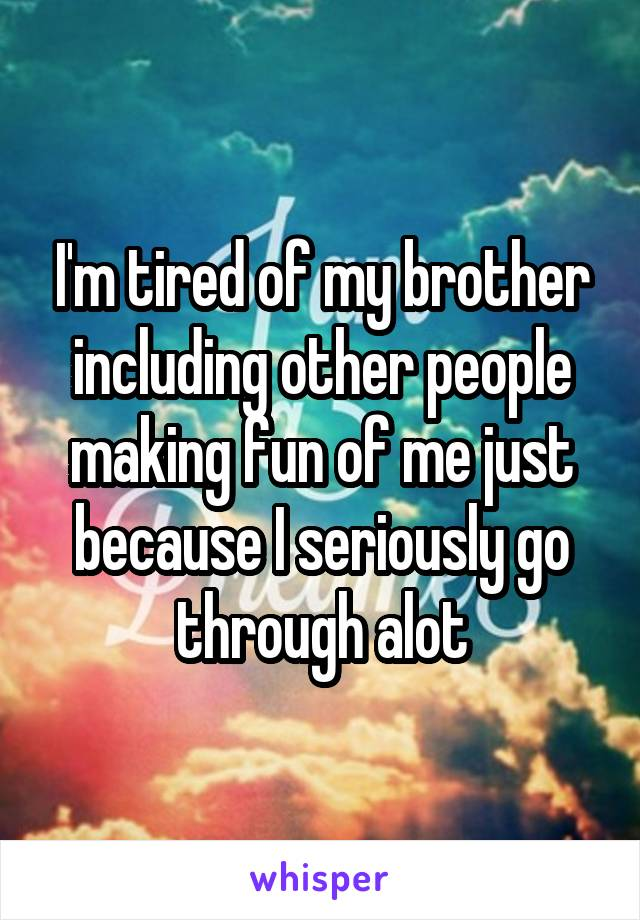 I'm tired of my brother including other people making fun of me just because I seriously go through alot