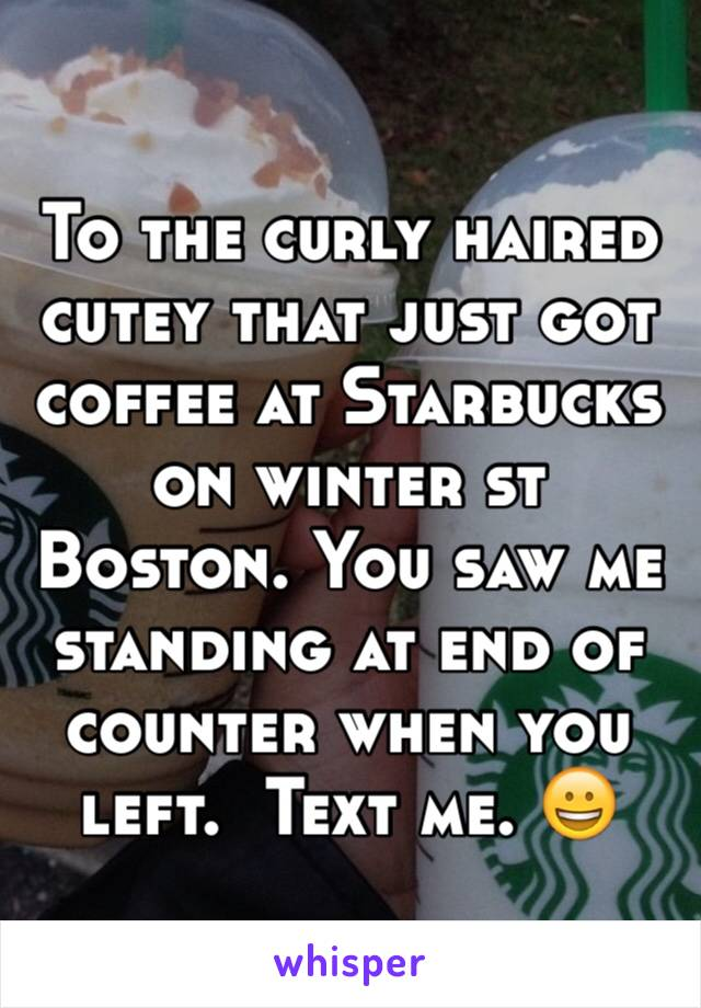 To the curly haired cutey that just got coffee at Starbucks on winter st Boston. You saw me standing at end of counter when you left.  Text me. 😀