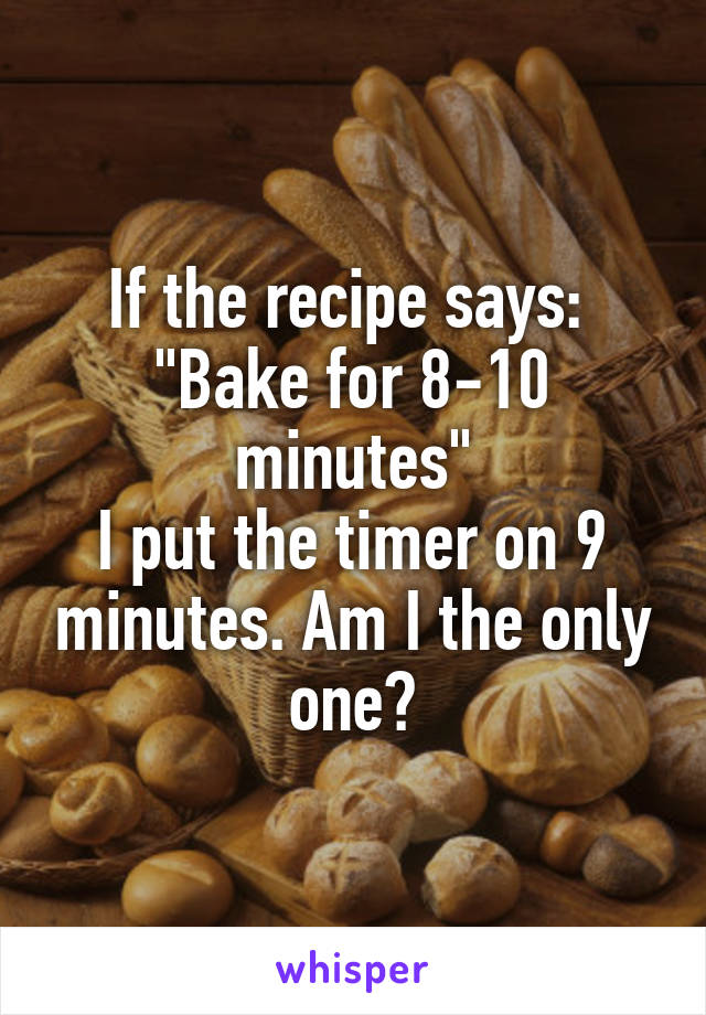 "If the recipe says:  ""Bake for 8-10 minutes"" I put the timer on 9 minutes. Am I the only one?"
