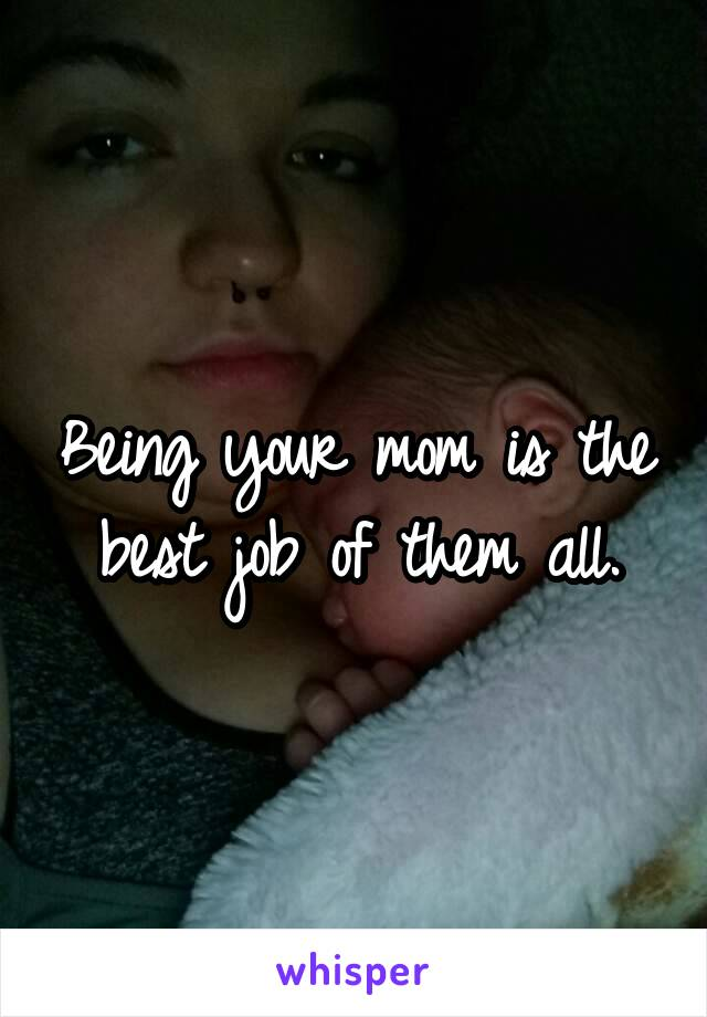 Being your mom is the best job of them all.