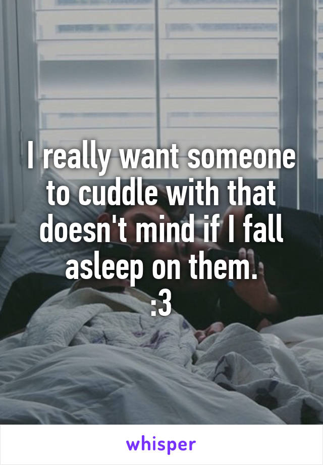 I really want someone to cuddle with that doesn't mind if I fall asleep on them.  :3