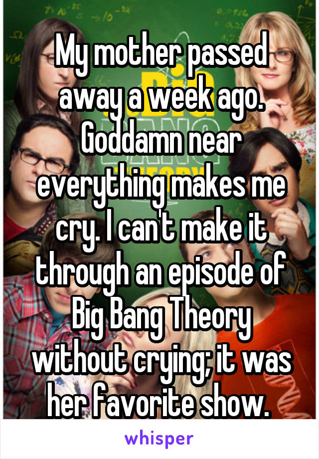 My mother passed away a week ago. Goddamn near everything makes me cry. I can't make it through an episode of Big Bang Theory without crying; it was her favorite show.