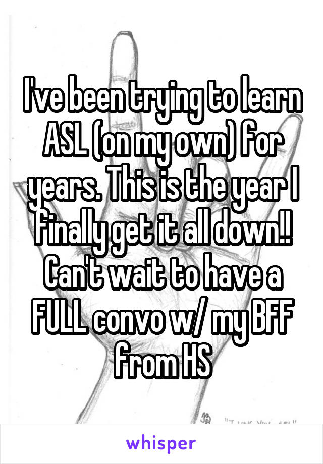 I've been trying to learn ASL (on my own) for years. This is the year I finally get it all down!! Can't wait to have a FULL convo w/ my BFF from HS