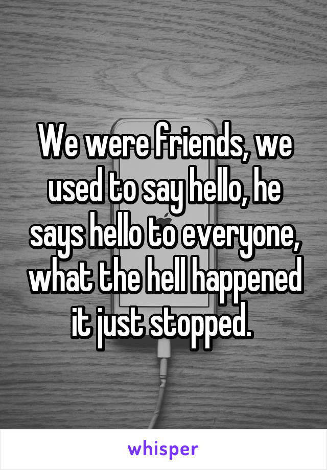 We were friends, we used to say hello, he says hello to everyone, what the hell happened it just stopped.