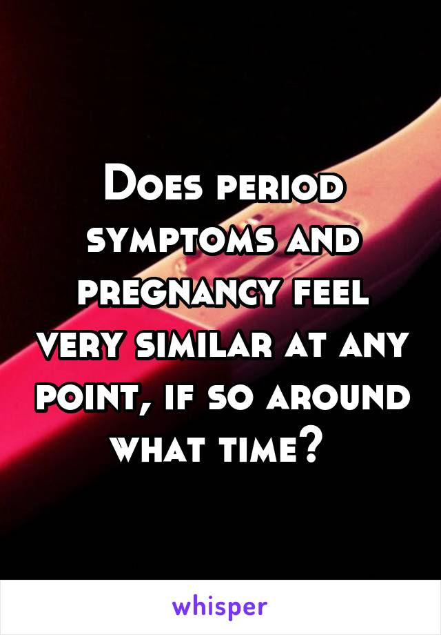 Does period symptoms and pregnancy feel very similar at any point, if so around what time?
