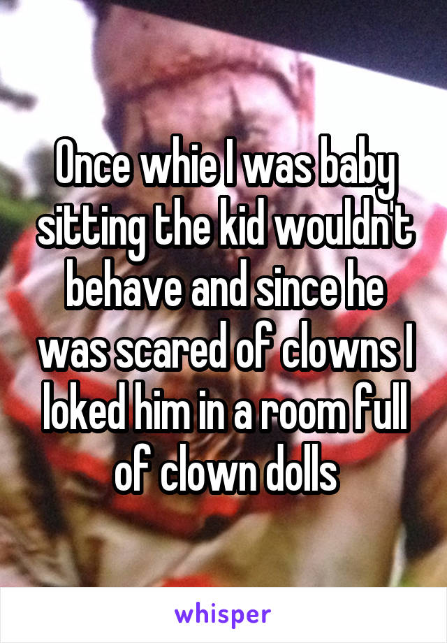 Once whie I was baby sitting the kid wouldn't behave and since he was scared of clowns I loked him in a room full of clown dolls