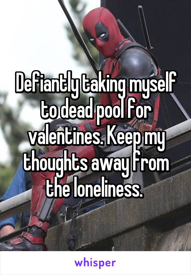 Defiantly taking myself to dead pool for valentines. Keep my thoughts away from the loneliness.
