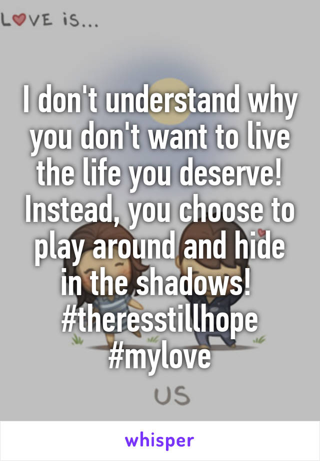I don't understand why you don't want to live the life you deserve! Instead, you choose to play around and hide in the shadows!  #theresstillhope #mylove