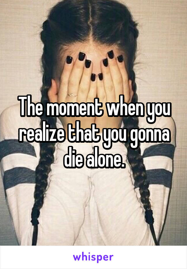 The moment when you realize that you gonna die alone.
