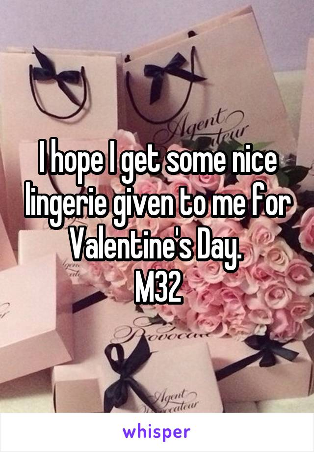 I hope I get some nice lingerie given to me for Valentine's Day.  M32