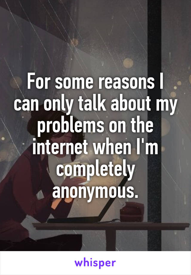 For some reasons I can only talk about my problems on the internet when I'm completely anonymous.
