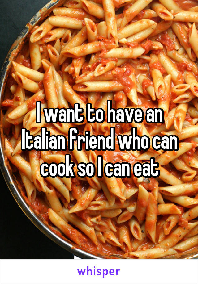 I want to have an Italian friend who can cook so I can eat