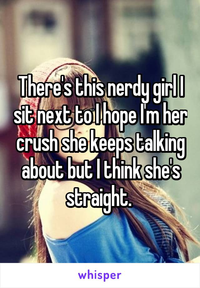There's this nerdy girl I sit next to I hope I'm her crush she keeps talking about but I think she's straight.