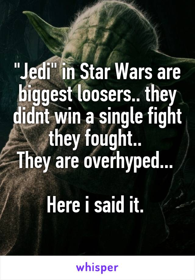 """Jedi"" in Star Wars are biggest loosers.. they didnt win a single fight they fought..  They are overhyped...   Here i said it."
