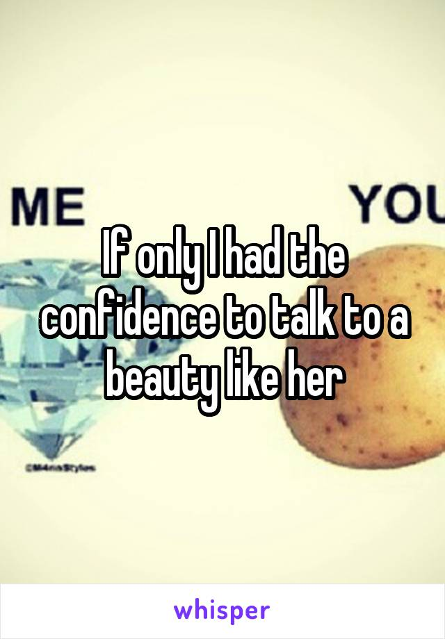 If only I had the confidence to talk to a beauty like her