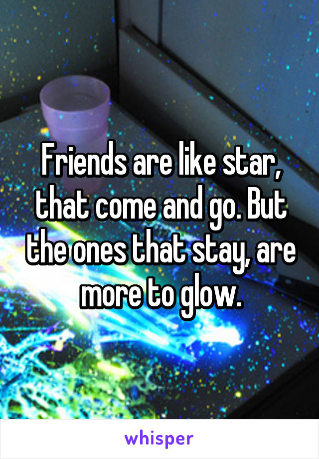 Friends are like star, that come and go. But the ones that stay, are more to glow.