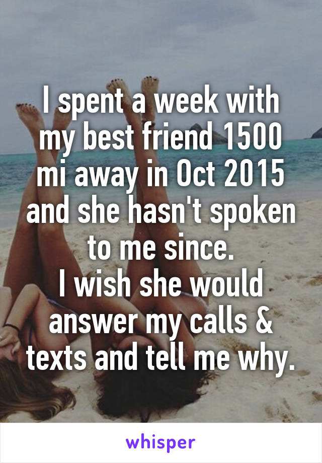 I spent a week with my best friend 1500 mi away in Oct 2015 and she hasn't spoken to me since. I wish she would answer my calls & texts and tell me why.