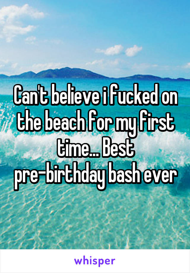 Can't believe i fucked on the beach for my first time... Best pre-birthday bash ever