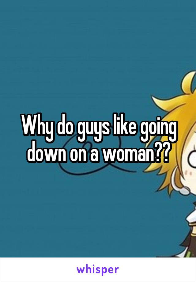 Why do guys like going down on a woman??