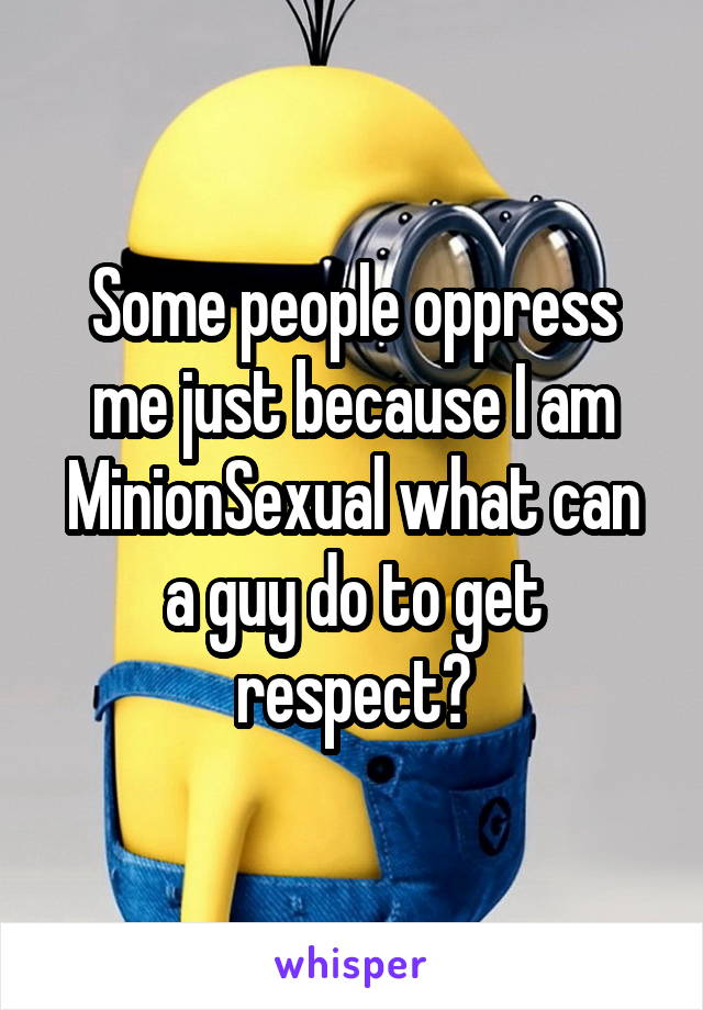 Some people oppress me just because I am MinionSexual what can a guy do to get respect?