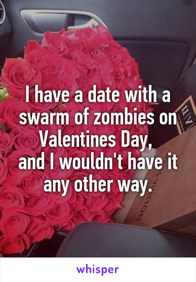 I have a date with a swarm of zombies on Valentines Day,  and I wouldn't have it any other way.