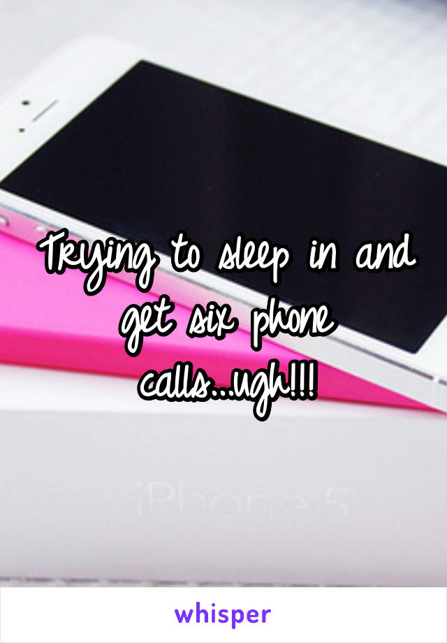 Trying to sleep in and get six phone calls...ugh!!!