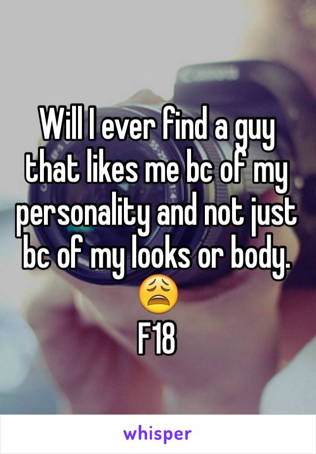 Will I ever find a guy that likes me bc of my personality and not just bc of my looks or body. 😩 F18