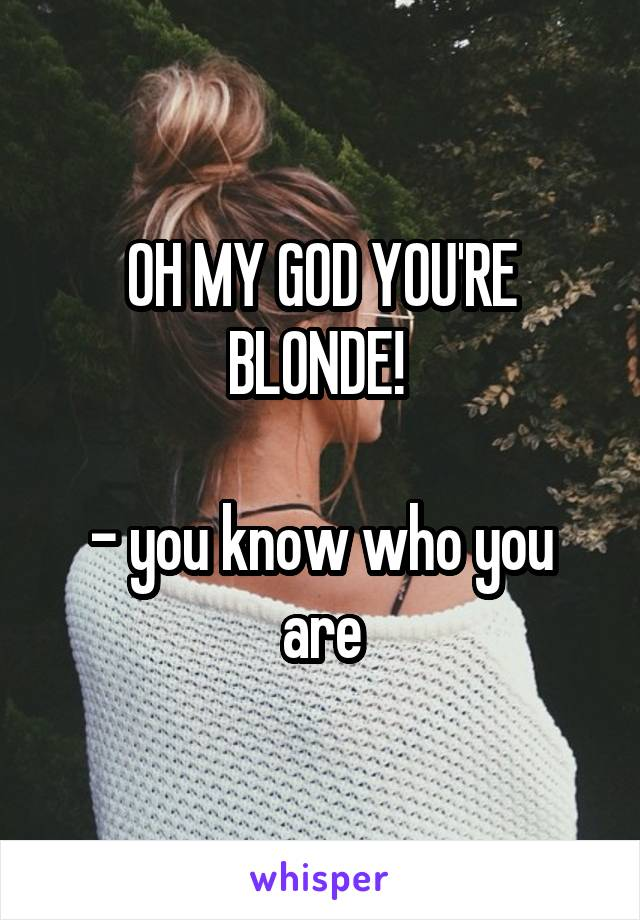 OH MY GOD YOU'RE BLONDE!   - you know who you are