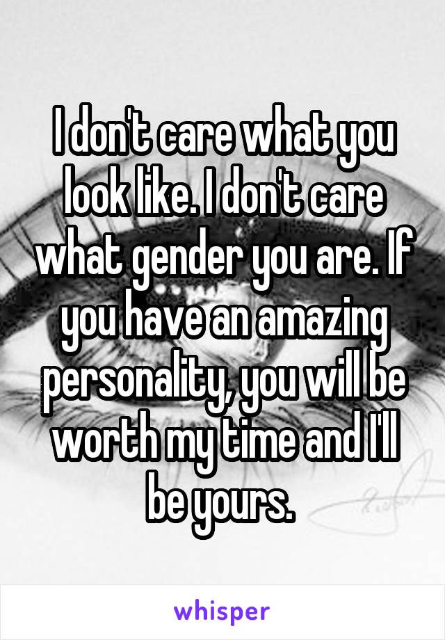 I don't care what you look like. I don't care what gender you are. If you have an amazing personality, you will be worth my time and I'll be yours.