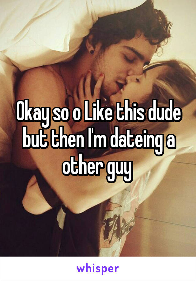 Okay so o Like this dude but then I'm dateing a other guy