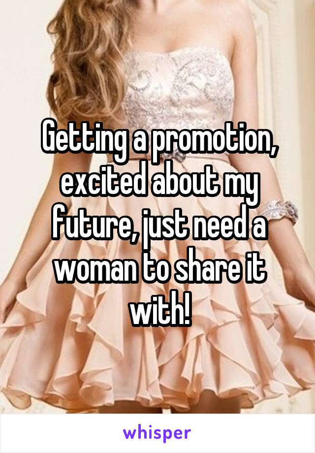 Getting a promotion, excited about my future, just need a woman to share it with!