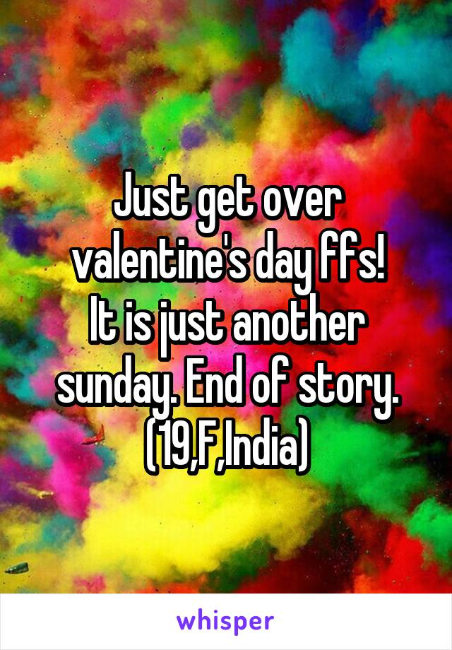 Just get over valentine's day ffs! It is just another sunday. End of story. (19,F,India)