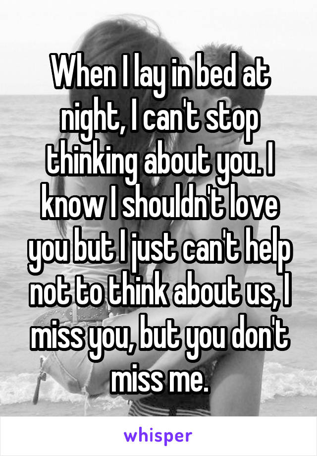When I lay in bed at night, I can't stop thinking about you. I know I shouldn't love you but I just can't help not to think about us, I miss you, but you don't miss me.
