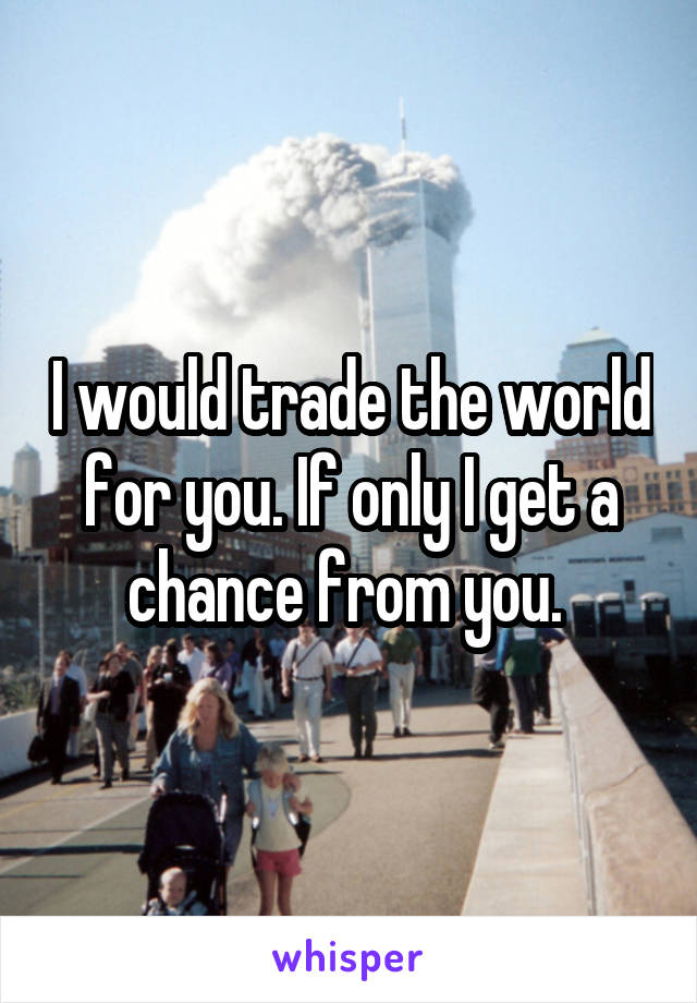 I would trade the world for you. If only I get a chance from you.