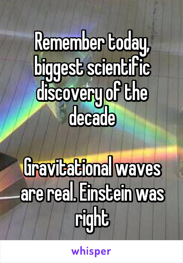 Remember today, biggest scientific discovery of the decade  Gravitational waves are real. Einstein was right