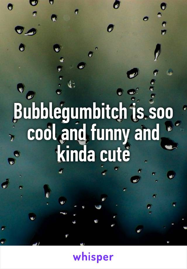 Bubblegumbitch is soo cool and funny and kinda cute