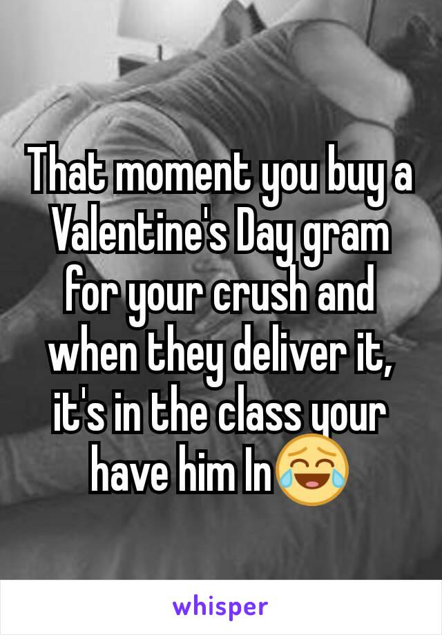 That moment you buy a Valentine's Day gram for your crush and when they deliver it, it's in the class your have him In😂
