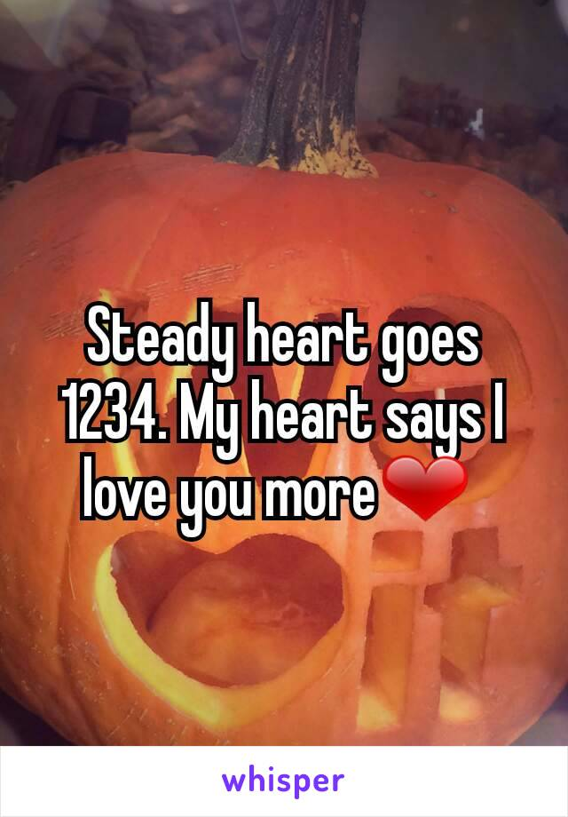 Steady heart goes 1234. My heart says I love you more❤