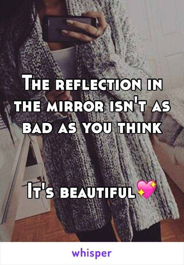 The reflection in the mirror isn't as bad as you think   It's beautiful💖