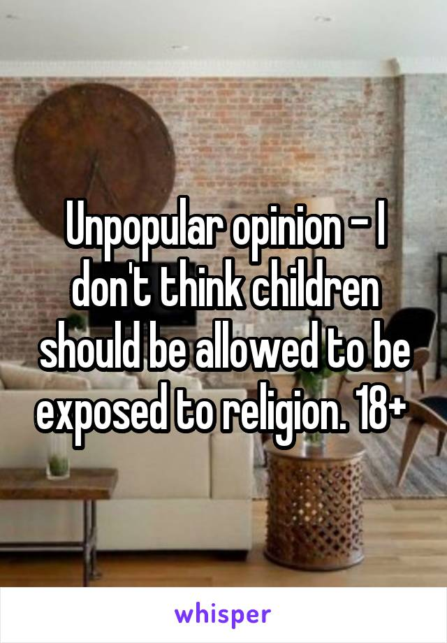 Unpopular opinion - I don't think children should be allowed to be exposed to religion. 18+