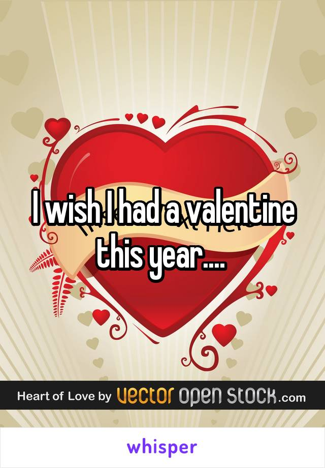 I wish I had a valentine this year....