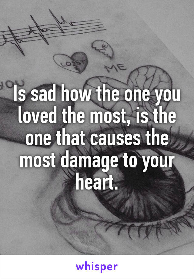 Is sad how the one you loved the most, is the one that causes the most damage to your heart.