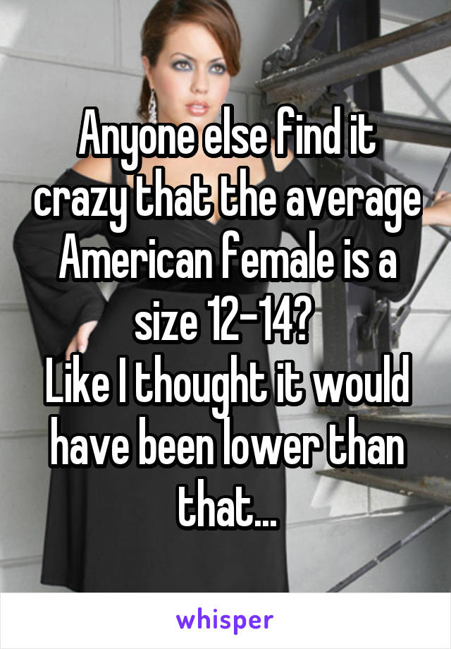 Anyone else find it crazy that the average American female is a size 12-14?  Like I thought it would have been lower than that...