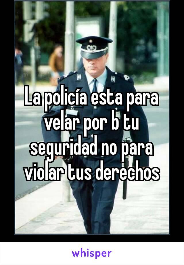 La policía esta para velar por b tu seguridad no para violar tus derechos