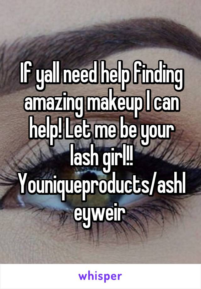 If yall need help finding amazing makeup I can help! Let me be your lash girl!! Youniqueproducts/ashleyweir