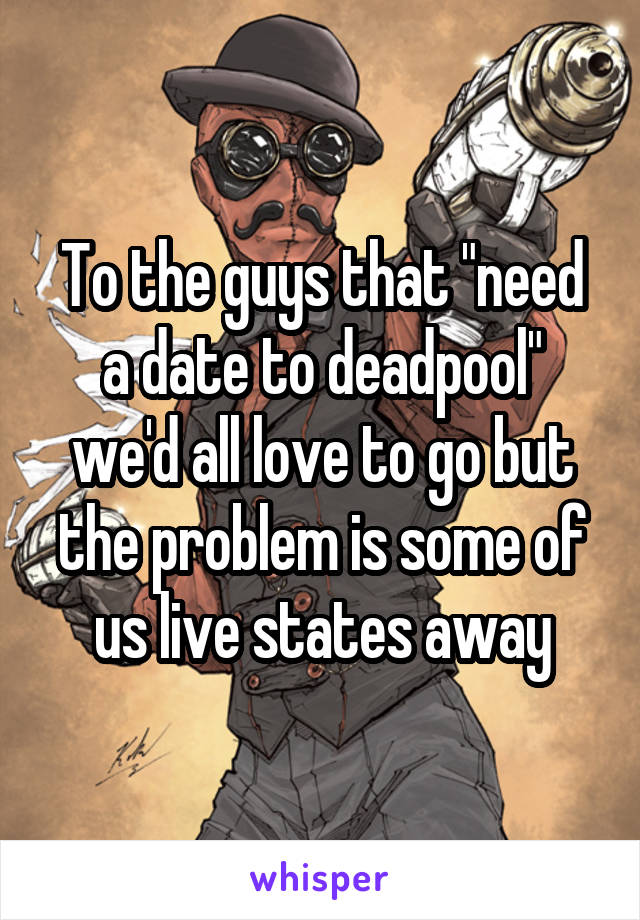"""To the guys that """"need a date to deadpool"""" we'd all love to go but the problem is some of us live states away"""
