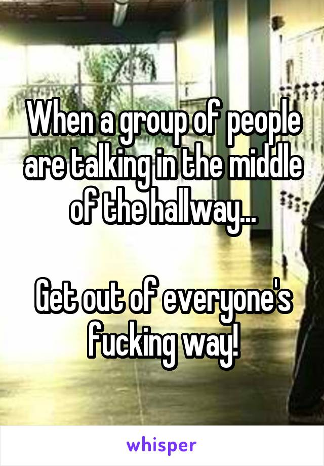 When a group of people are talking in the middle of the hallway...  Get out of everyone's fucking way!