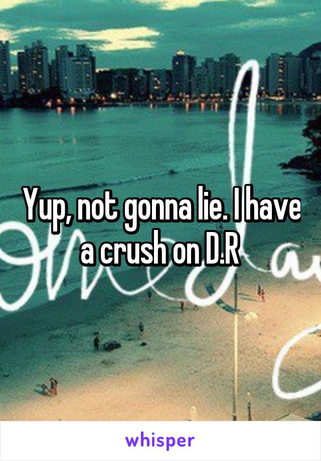Yup, not gonna lie. I have a crush on D.R