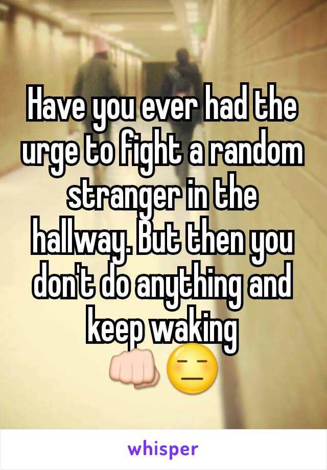 Have you ever had the urge to fight a random stranger in the hallway. But then you don't do anything and keep waking 👊😑